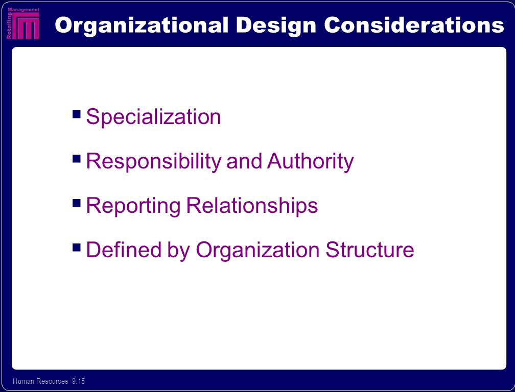 Human Resources 9.15 Organizational Design Considerations  Specialization  Responsibility and Authority  Reporting Relationships  Defined by Organization Structure