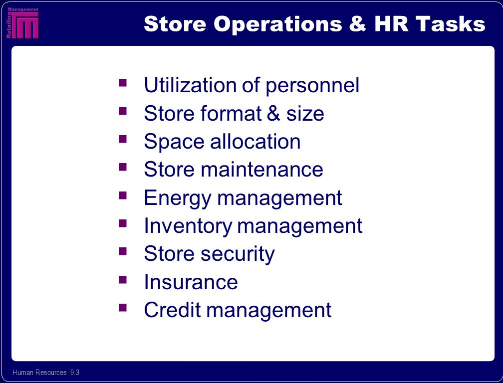 Human Resources 9.3 Store Operations & HR Tasks  Utilization of personnel  Store format & size  Space allocation  Store maintenance  Energy management  Inventory management  Store security  Insurance  Credit management