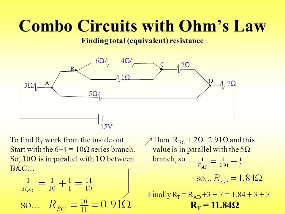 Combo Circuits with Ohm's Law Finding total (equivalent) resistance 3Ω3Ω A B 6Ω6Ω 4Ω4Ω 1Ω1Ω C 5Ω5Ω 2Ω2Ω D 7Ω7Ω 15V To find R T work from the inside out.