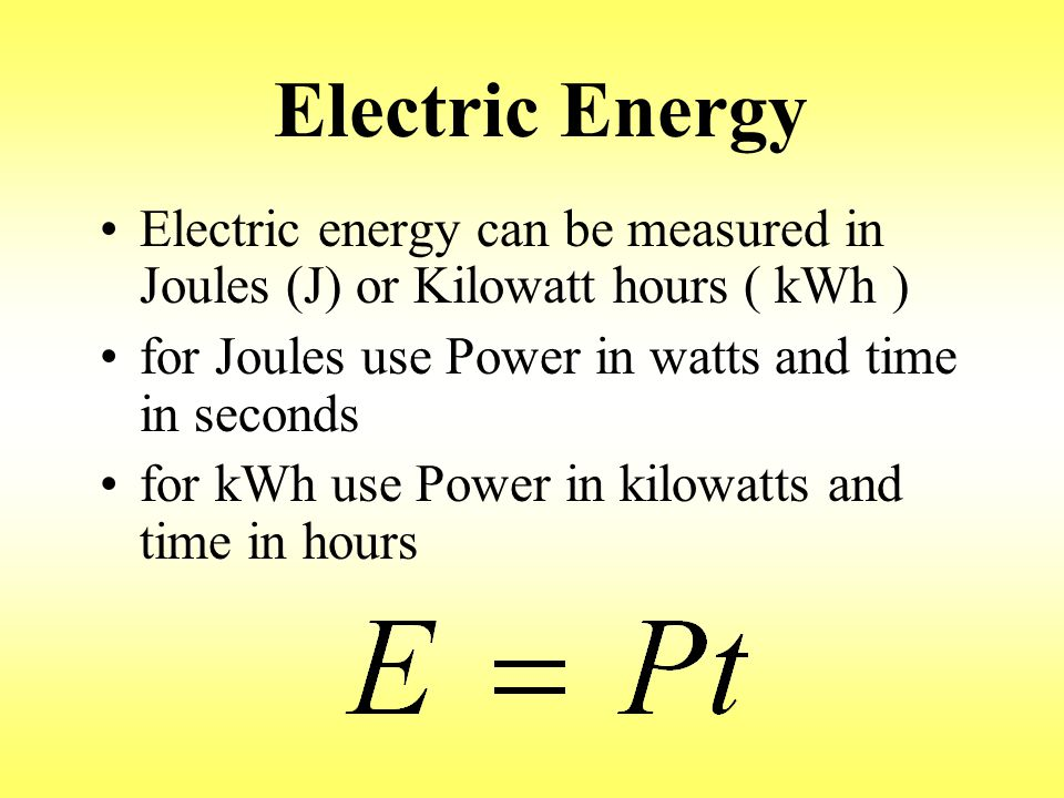 Electric Energy Electric energy can be measured in Joules (J) or Kilowatt hours ( kWh ) for Joules use Power in watts and time in seconds for kWh use Power in kilowatts and time in hours