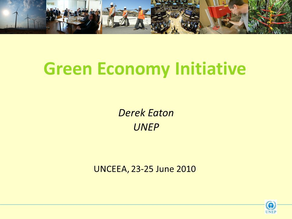 Green Economy Initiative Derek Eaton UNEP UNCEEA, June 2010