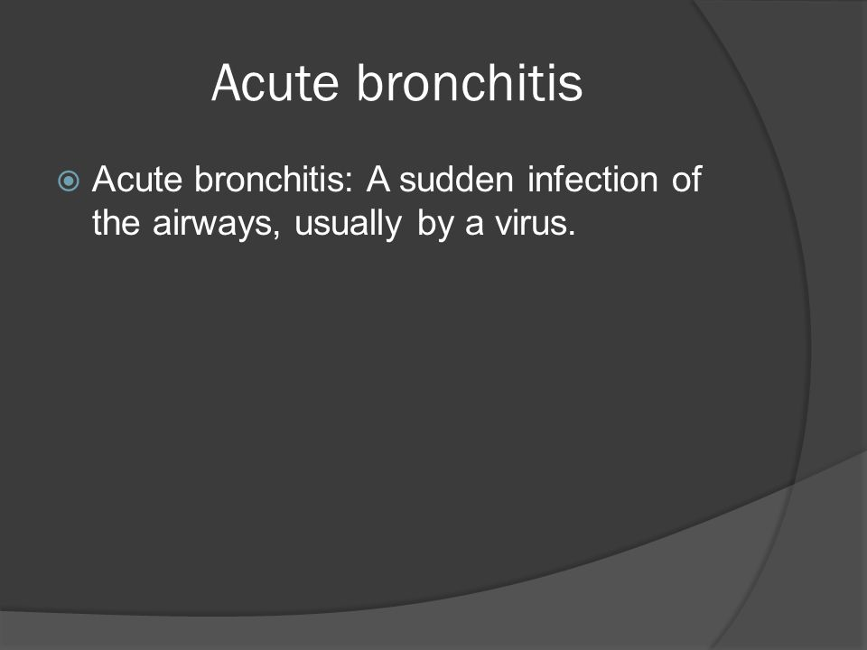 Acute bronchitis  Acute bronchitis: A sudden infection of the airways, usually by a virus.