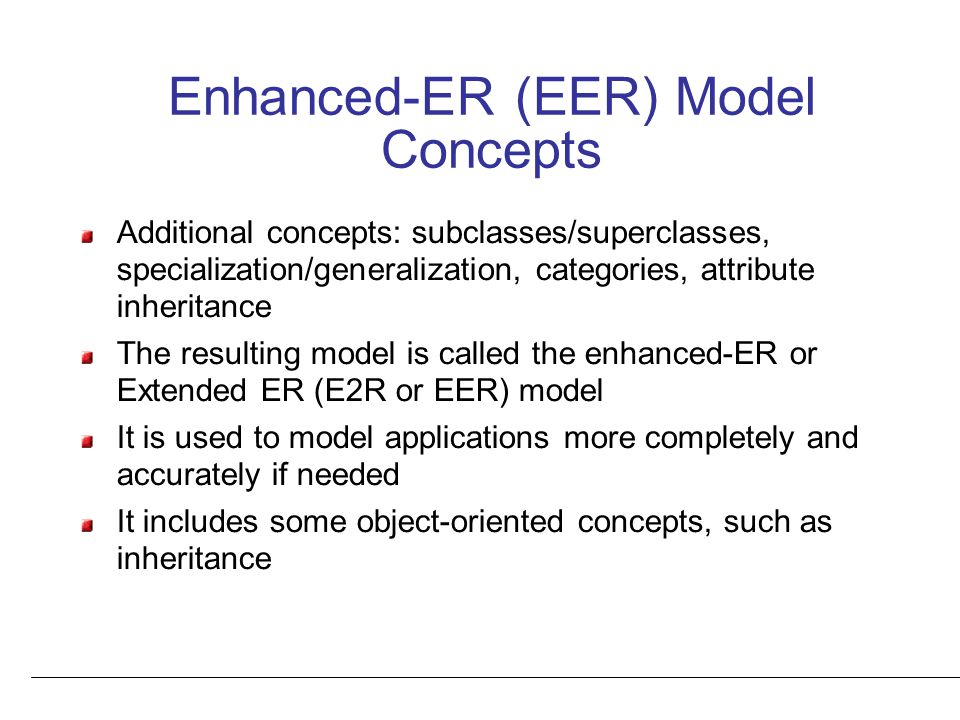 Enhanced-ER (EER) Model Concepts Additional concepts: subclasses/superclasses, specialization/generalization, categories, attribute inheritance The resulting model is called the enhanced-ER or Extended ER (E2R or EER) model It is used to model applications more completely and accurately if needed It includes some object-oriented concepts, such as inheritance