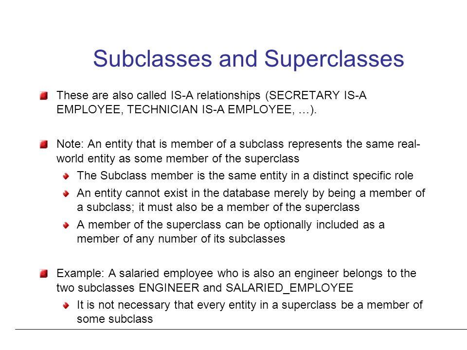 Subclasses and Superclasses These are also called IS-A relationships (SECRETARY IS-A EMPLOYEE, TECHNICIAN IS-A EMPLOYEE, …).