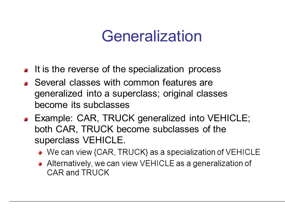 Generalization It is the reverse of the specialization process Several classes with common features are generalized into a superclass; original classes become its subclasses Example: CAR, TRUCK generalized into VEHICLE; both CAR, TRUCK become subclasses of the superclass VEHICLE.