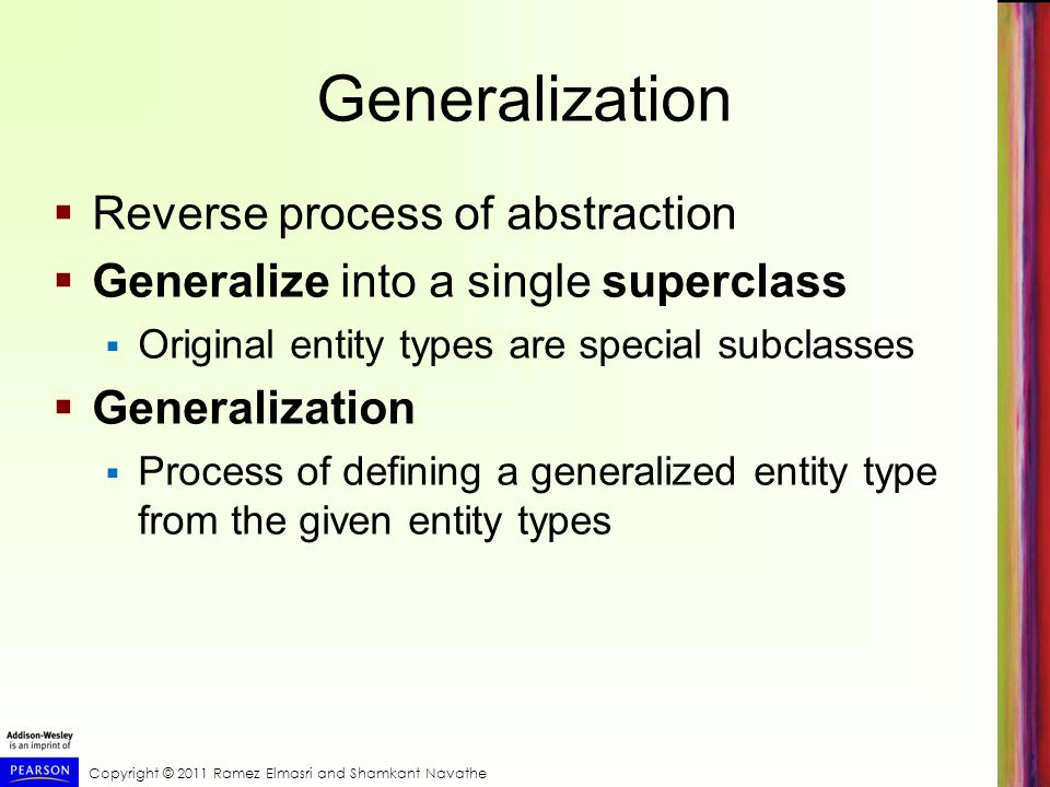 Copyright © 2011 Ramez Elmasri and Shamkant Navathe Generalization  Reverse process of abstraction  Generalize into a single superclass  Original entity types are special subclasses  Generalization  Process of defining a generalized entity type from the given entity types