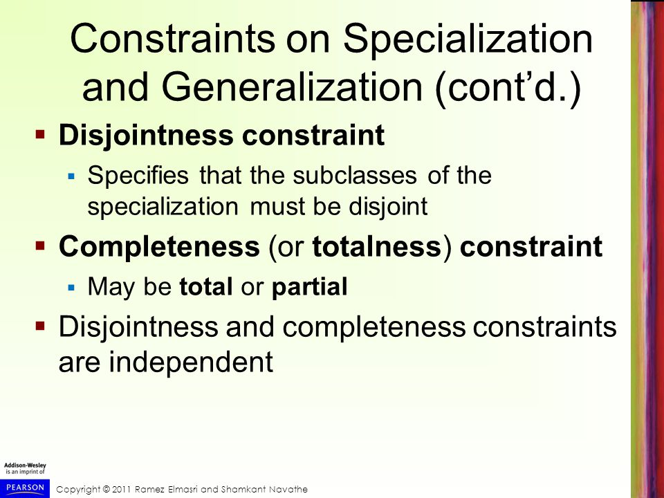 Copyright © 2011 Ramez Elmasri and Shamkant Navathe Constraints on Specialization and Generalization (cont'd.)  Disjointness constraint  Specifies that the subclasses of the specialization must be disjoint  Completeness (or totalness) constraint  May be total or partial  Disjointness and completeness constraints are independent