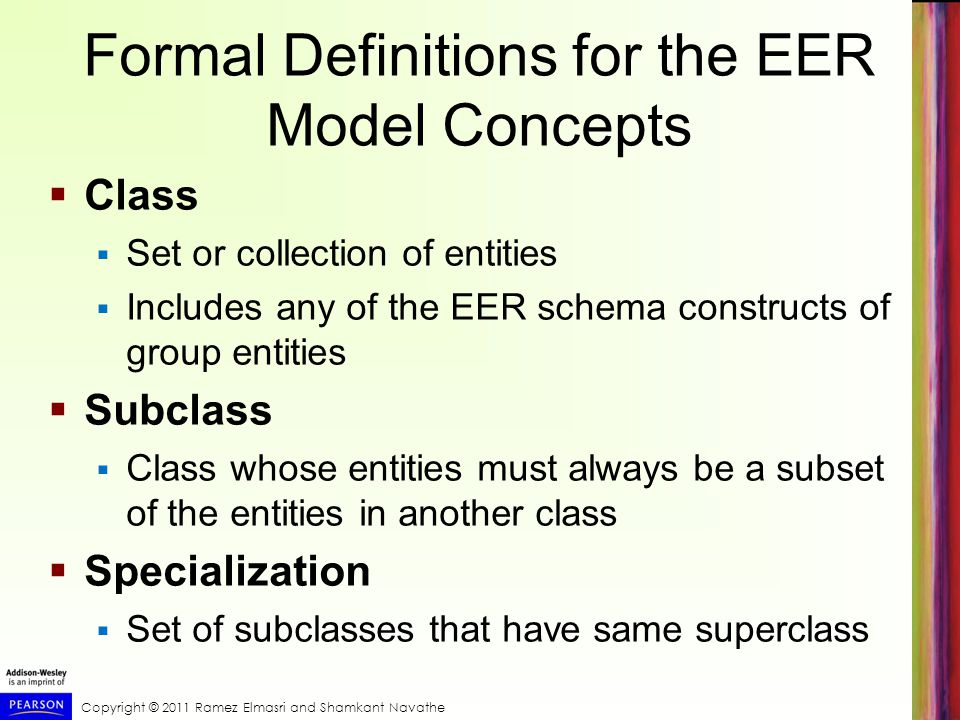Copyright © 2011 Ramez Elmasri and Shamkant Navathe Formal Definitions for the EER Model Concepts  Class  Set or collection of entities  Includes any of the EER schema constructs of group entities  Subclass  Class whose entities must always be a subset of the entities in another class  Specialization  Set of subclasses that have same superclass