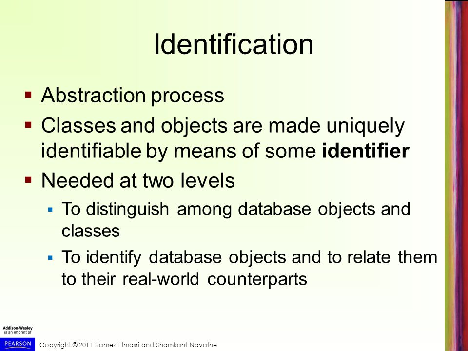 Identification  Abstraction process  Classes and objects are made uniquely identifiable by means of some identifier  Needed at two levels  To distinguish among database objects and classes  To identify database objects and to relate them to their real-world counterparts