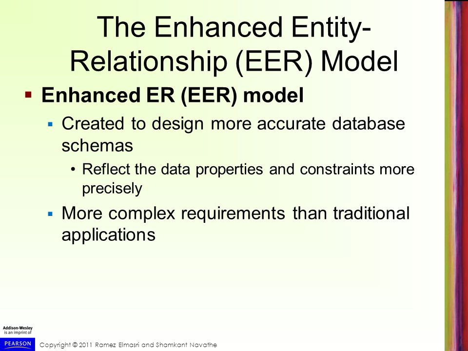 Copyright © 2011 Ramez Elmasri and Shamkant Navathe The Enhanced Entity- Relationship (EER) Model  Enhanced ER (EER) model  Created to design more accurate database schemas Reflect the data properties and constraints more precisely  More complex requirements than traditional applications