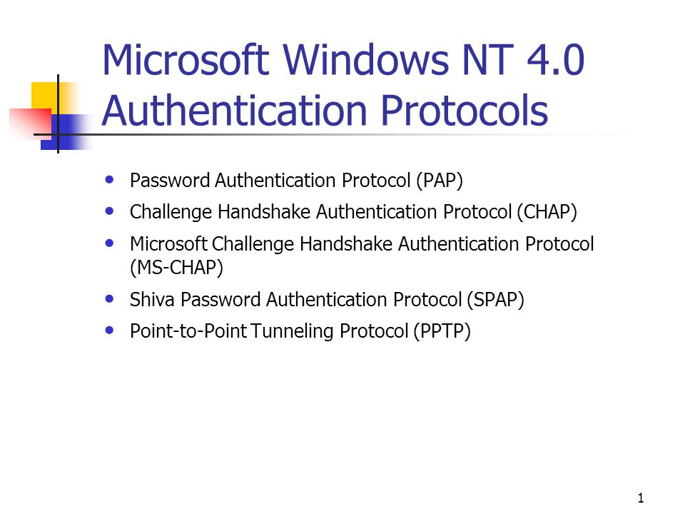 1 Microsoft Windows NT 4.0 Authentication Protocols Password Authentication Protocol (PAP) Challenge Handshake Authentication Protocol (CHAP) Microsoft Challenge Handshake Authentication Protocol (MS-CHAP) Shiva Password Authentication Protocol (SPAP) Point-to-Point Tunneling Protocol (PPTP)