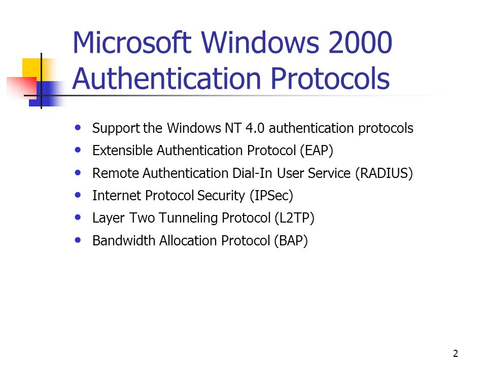 2 Microsoft Windows 2000 Authentication Protocols Support the Windows NT 4.0 authentication protocols Extensible Authentication Protocol (EAP) Remote Authentication Dial-In User Service (RADIUS) Internet Protocol Security (IPSec) Layer Two Tunneling Protocol (L2TP) Bandwidth Allocation Protocol (BAP)