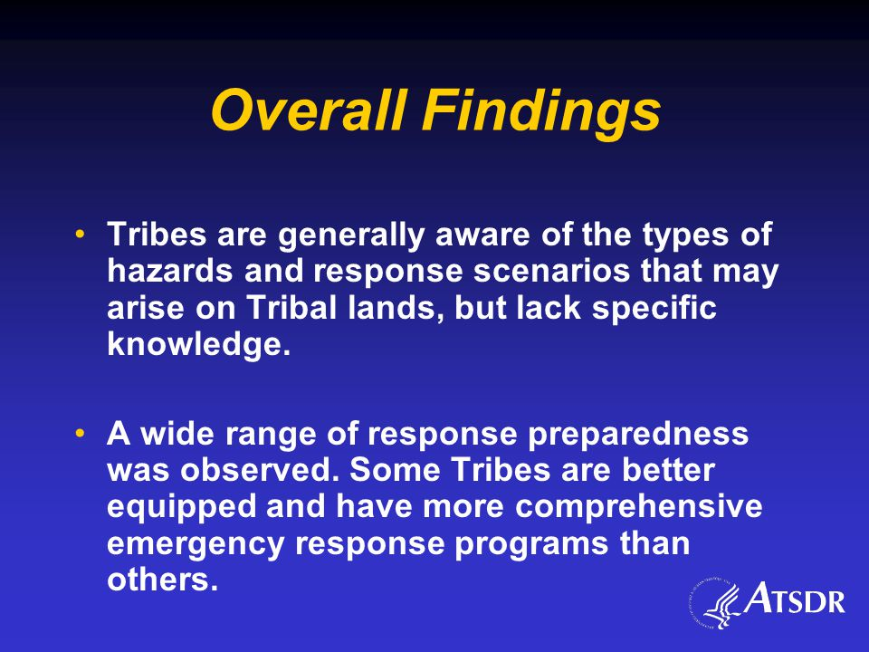 Overall Findings Tribes are generally aware of the types of hazards and response scenarios that may arise on Tribal lands, but lack specific knowledge.