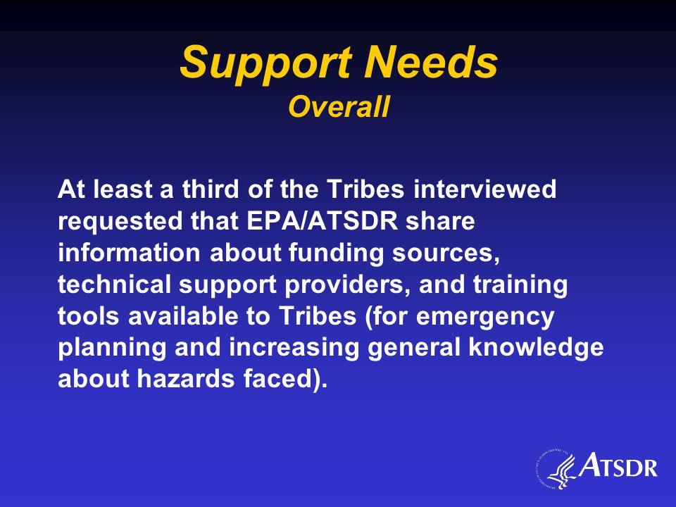 Support Needs Overall At least a third of the Tribes interviewed requested that EPA/ATSDR share information about funding sources, technical support providers, and training tools available to Tribes (for emergency planning and increasing general knowledge about hazards faced).