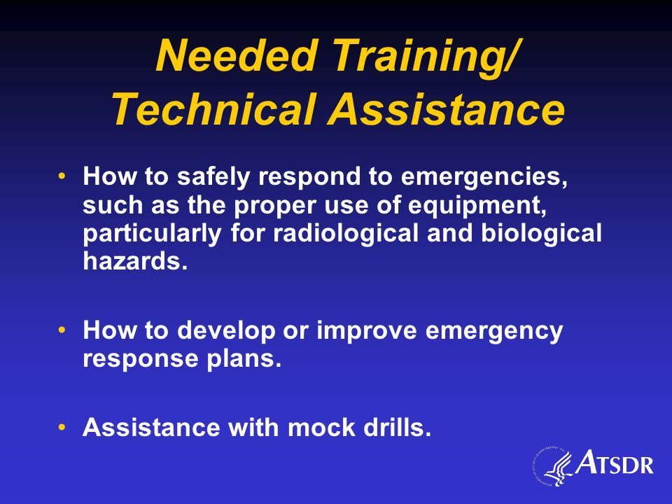 Needed Training/ Technical Assistance How to safely respond to emergencies, such as the proper use of equipment, particularly for radiological and biological hazards.