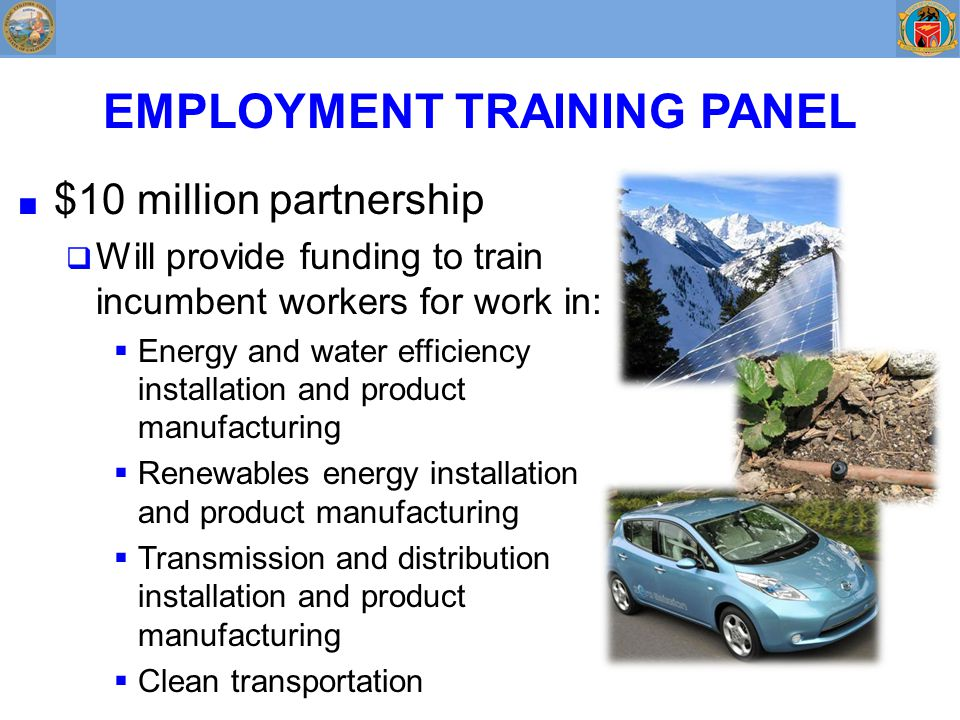 EMPLOYMENT TRAINING PANEL ■ $10 million partnership  Will provide funding to train incumbent workers for work in:  Energy and water efficiency installation and product manufacturing  Renewables energy installation and product manufacturing  Transmission and distribution installation and product manufacturing  Clean transportation