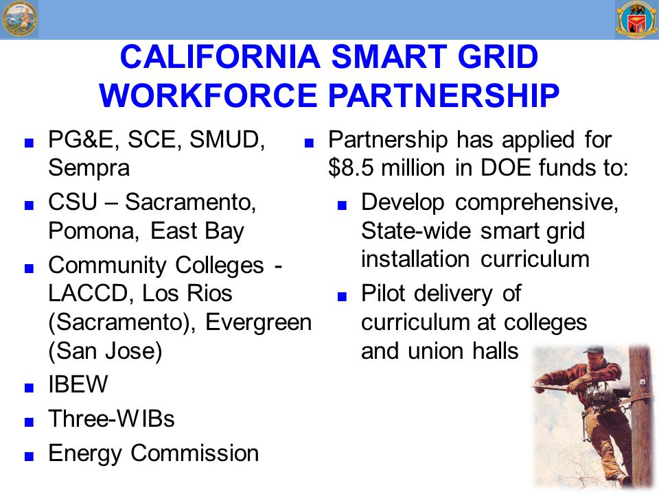 CALIFORNIA SMART GRID WORKFORCE PARTNERSHIP ■ PG&E, SCE, SMUD, Sempra ■ CSU – Sacramento, Pomona, East Bay ■ Community Colleges - LACCD, Los Rios (Sacramento), Evergreen (San Jose) ■ IBEW ■ Three-WIBs ■ Energy Commission ■ Partnership has applied for $8.5 million in DOE funds to: ■ Develop comprehensive, State-wide smart grid installation curriculum ■ Pilot delivery of curriculum at colleges and union halls