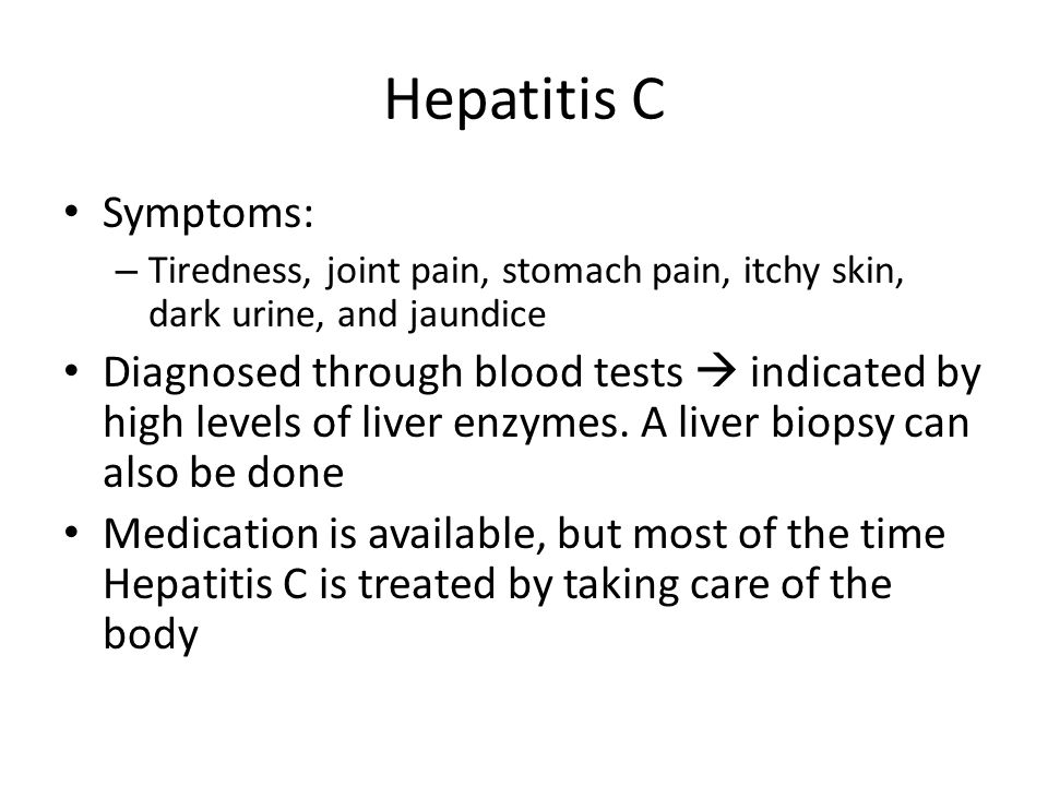 Hepatitis C Symptoms: – Tiredness, joint pain, stomach pain, itchy skin, dark urine, and jaundice Diagnosed through blood tests  indicated by high levels of liver enzymes.