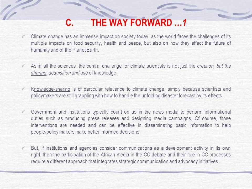 C.THE WAY FORWARD …1 Climate change has an immense impact on society today, as the world faces the challenges of its multiple impacts on food security, health and peace, but also on how they affect the future of humanity and of the Planet Earth.