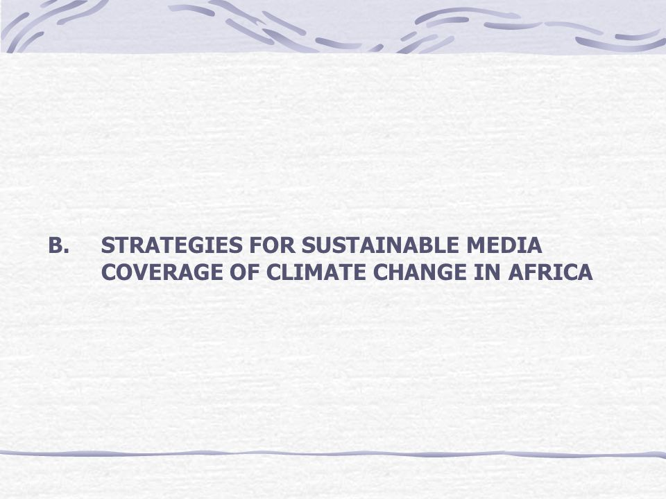 B. STRATEGIES FOR SUSTAINABLE MEDIA COVERAGE OF CLIMATE CHANGE IN AFRICA