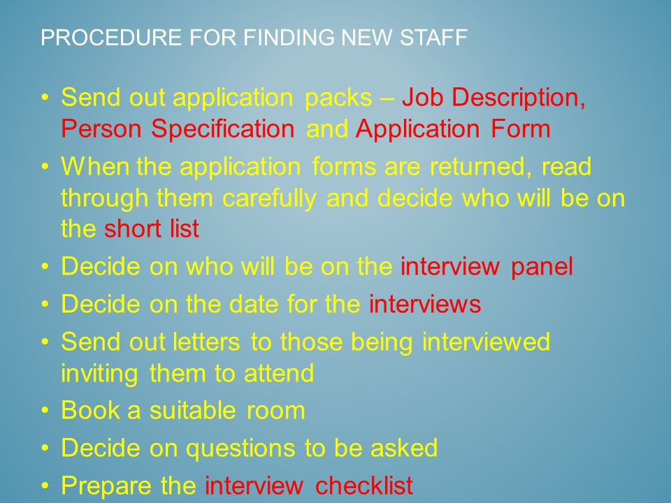 Send out application packs – Job Description, Person Specification and Application Form When the application forms are returned, read through them carefully and decide who will be on the short list Decide on who will be on the interview panel Decide on the date for the interviews Send out letters to those being interviewed inviting them to attend Book a suitable room Decide on questions to be asked Prepare the interview checklist PROCEDURE FOR FINDING NEW STAFF