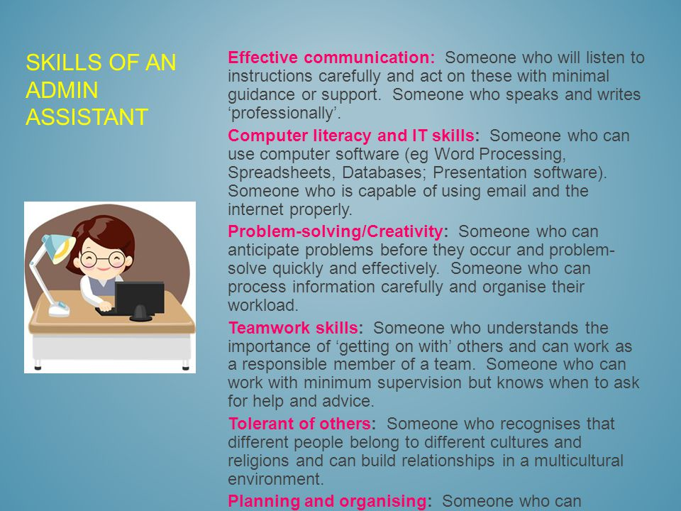 SKILLS OF AN ADMIN ASSISTANT Effective communication: Someone who will listen to instructions carefully and act on these with minimal guidance or support.