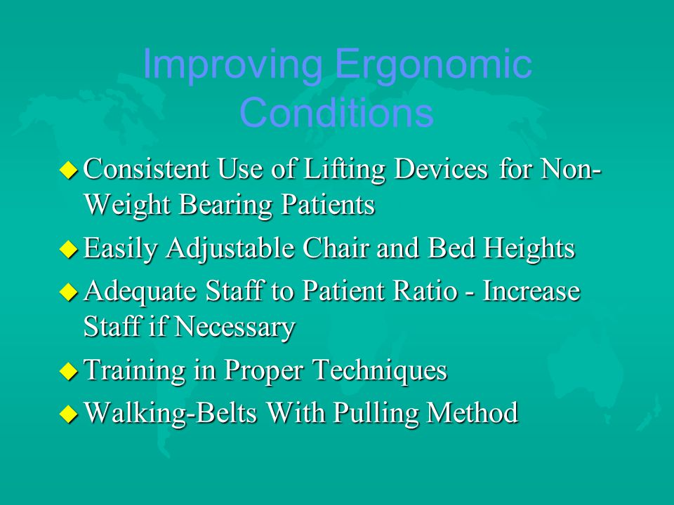 Improving Ergonomic Conditions u Consistent Use of Lifting Devices for Non- Weight Bearing Patients u Easily Adjustable Chair and Bed Heights u Adequate Staff to Patient Ratio - Increase Staff if Necessary u Training in Proper Techniques u Walking-Belts With Pulling Method