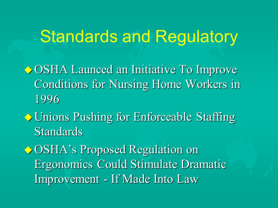 Standards and Regulatory u OSHA Launced an Initiative To Improve Conditions for Nursing Home Workers in 1996 u Unions Pushing for Enforceable Staffing Standards u OSHA's Proposed Regulation on Ergonomics Could Stimulate Dramatic Improvement - If Made Into Law