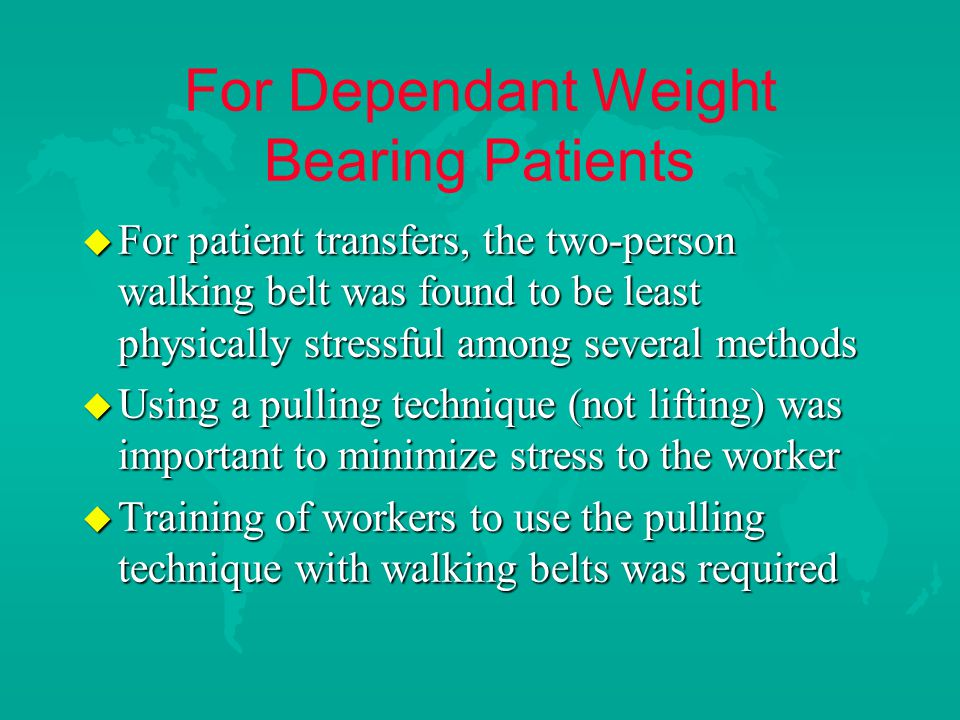 For Dependant Weight Bearing Patients u For patient transfers, the two-person walking belt was found to be least physically stressful among several methods u Using a pulling technique (not lifting) was important to minimize stress to the worker u Training of workers to use the pulling technique with walking belts was required
