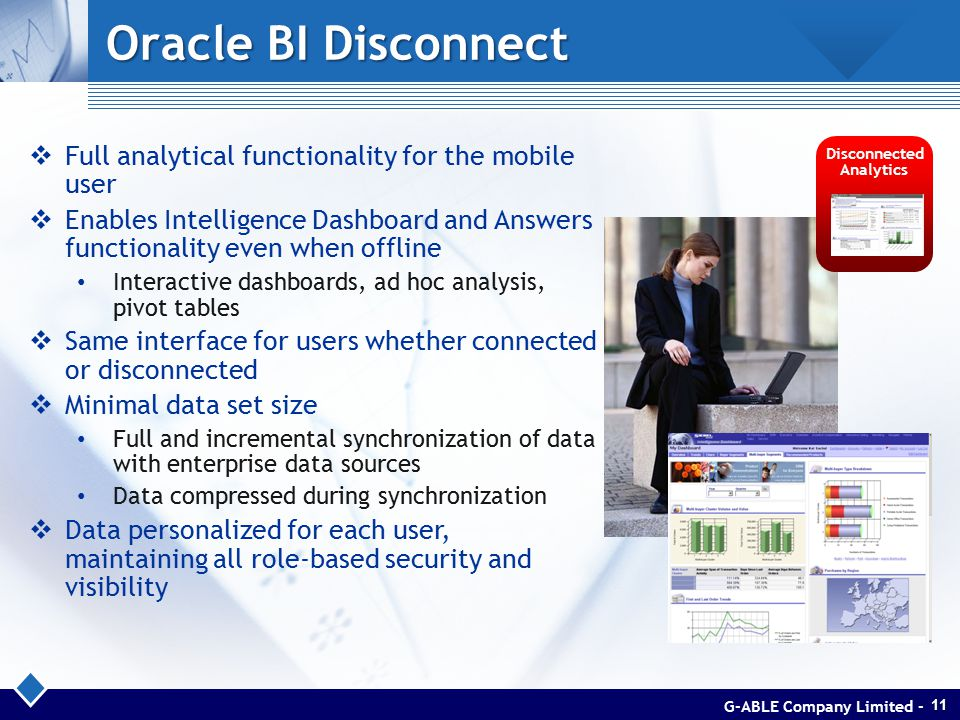 Oracle BI Disconnect Disconnected Analytics  Full analytical functionality for the mobile user  Enables Intelligence Dashboard and Answers functionality even when offline Interactive dashboards, ad hoc analysis, pivot tables  Same interface for users whether connected or disconnected  Minimal data set size Full and incremental synchronization of data with enterprise data sources Data compressed during synchronization  Data personalized for each user, maintaining all role-based security and visibility G-ABLE Company Limited -11