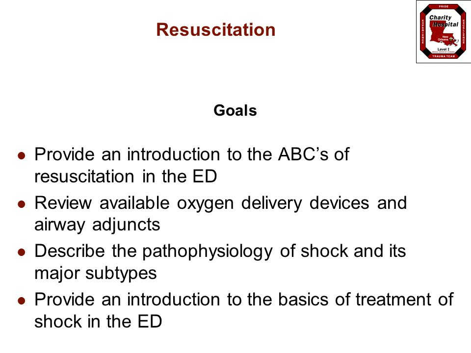 Resuscitation Goals Provide an introduction to the ABC's of resuscitation in the ED Review available oxygen delivery devices and airway adjuncts Describe the pathophysiology of shock and its major subtypes Provide an introduction to the basics of treatment of shock in the ED