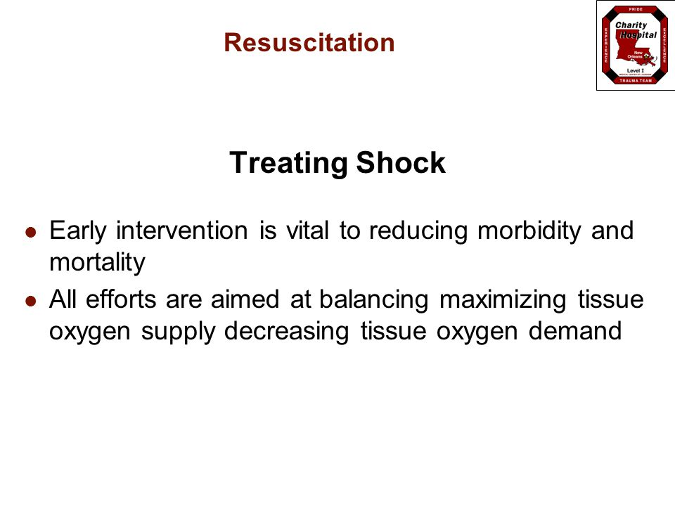 Resuscitation Treating Shock Early intervention is vital to reducing morbidity and mortality All efforts are aimed at balancing maximizing tissue oxygen supply decreasing tissue oxygen demand