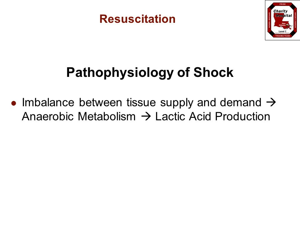 Resuscitation Pathophysiology of Shock Imbalance between tissue supply and demand  Anaerobic Metabolism  Lactic Acid Production