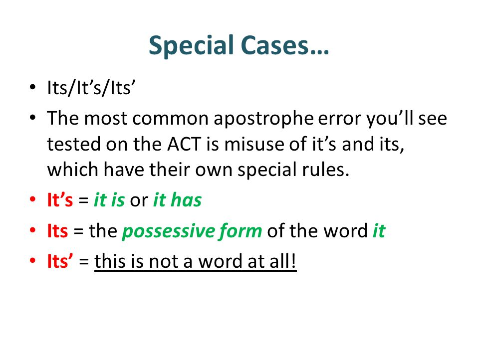 Special Cases… Its/It's/Its' The most common apostrophe error you'll see tested on the ACT is misuse of it's and its, which have their own special rules.