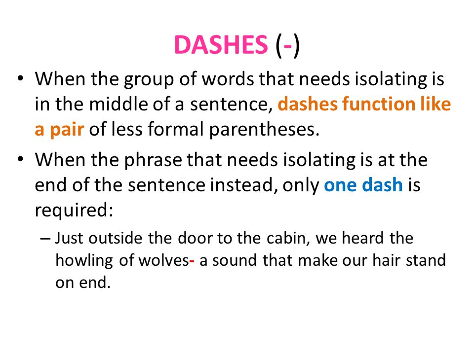 DASHES (-) When the group of words that needs isolating is in the middle of a sentence, dashes function like a pair of less formal parentheses.