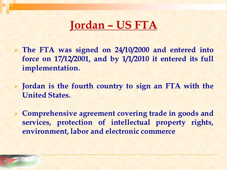 Jordan – US FTA  The FTA was signed on 24/10/2000 and entered into force on 17/12/2001, and by 1/1/2010 it entered its full implementation.