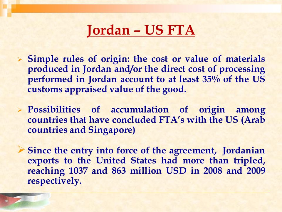 Jordan – US FTA  Simple rules of origin: the cost or value of materials produced in Jordan and/or the direct cost of processing performed in Jordan account to at least 35% of the US customs appraised value of the good.