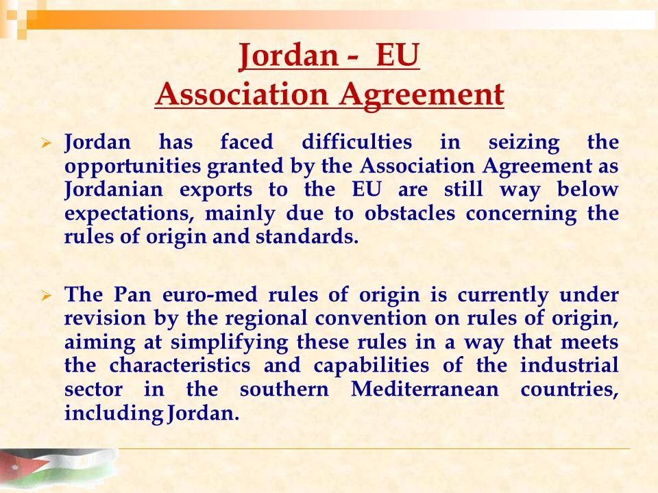 Jordan - EU Association Agreement  Jordan has faced difficulties in seizing the opportunities granted by the Association Agreement as Jordanian exports to the EU are still way below expectations, mainly due to obstacles concerning the rules of origin and standards.