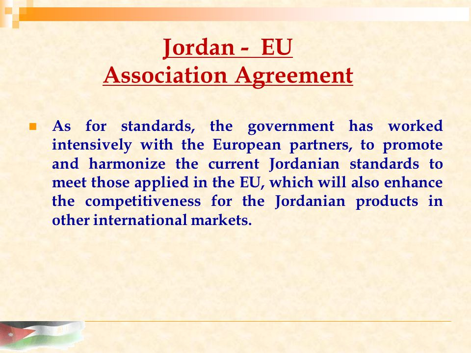 Jordan - EU Association Agreement As for standards, the government has worked intensively with the European partners, to promote and harmonize the current Jordanian standards to meet those applied in the EU, which will also enhance the competitiveness for the Jordanian products in other international markets.