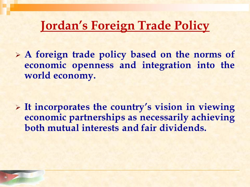 Jordan's Foreign Trade Policy  A foreign trade policy based on the norms of economic openness and integration into the world economy.