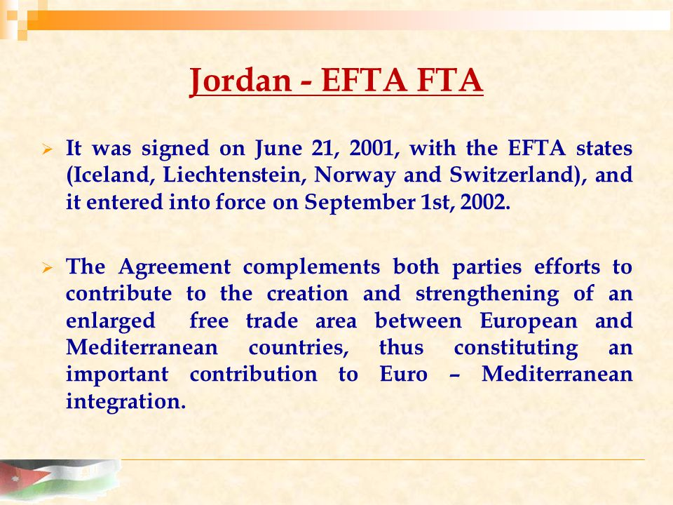 Jordan - EFTA FTA  It was signed on June 21, 2001, with the EFTA states (Iceland, Liechtenstein, Norway and Switzerland), and it entered into force on September 1st, 2002.
