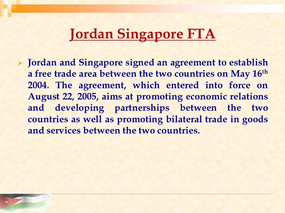 Jordan Singapore FTA  Jordan and Singapore signed an agreement to establish a free trade area between the two countries on May 16 th 2004.