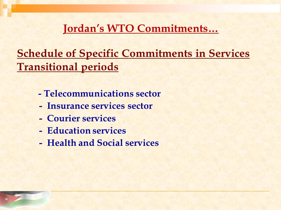 9 Jordan's WTO Commitments… Schedule of Specific Commitments in Services Transitional periods - Telecommunications sector - Insurance services sector - Courier services - Education services - Health and Social services
