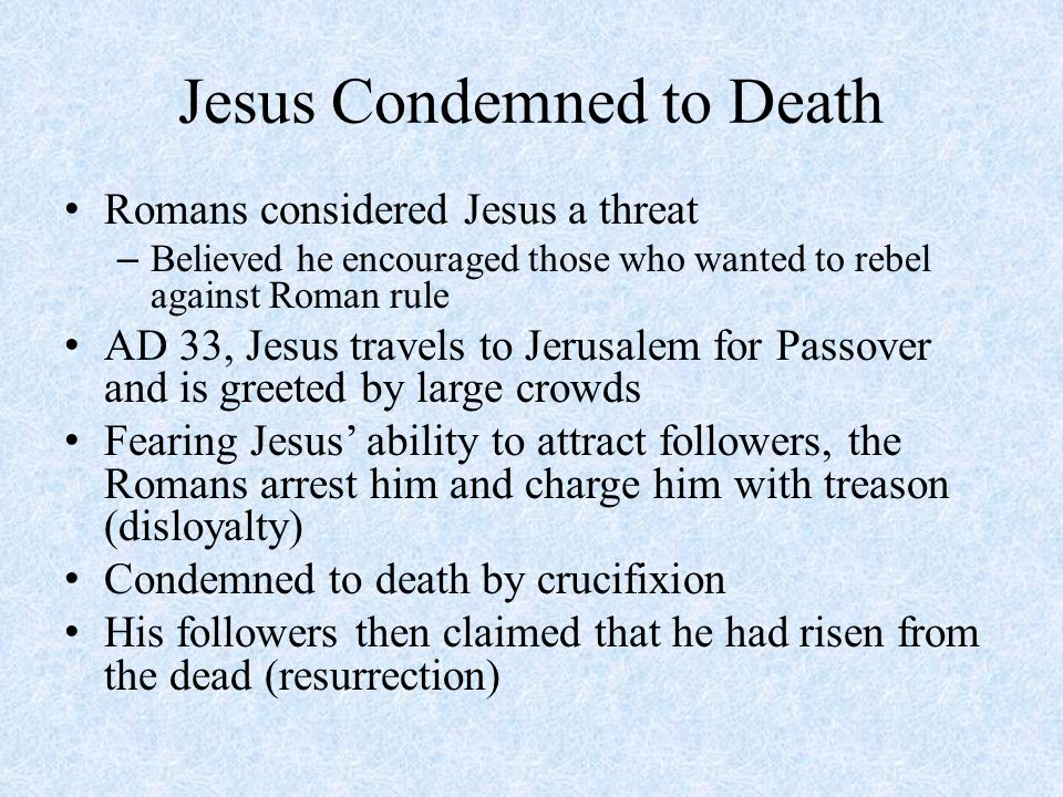 Jesus Condemned to Death Romans considered Jesus a threat – Believed he encouraged those who wanted to rebel against Roman rule AD 33, Jesus travels to Jerusalem for Passover and is greeted by large crowds Fearing Jesus' ability to attract followers, the Romans arrest him and charge him with treason (disloyalty) Condemned to death by crucifixion His followers then claimed that he had risen from the dead (resurrection)