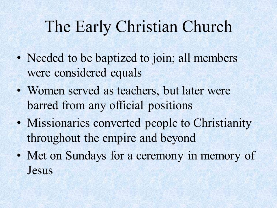 The Early Christian Church Needed to be baptized to join; all members were considered equals Women served as teachers, but later were barred from any official positions Missionaries converted people to Christianity throughout the empire and beyond Met on Sundays for a ceremony in memory of Jesus