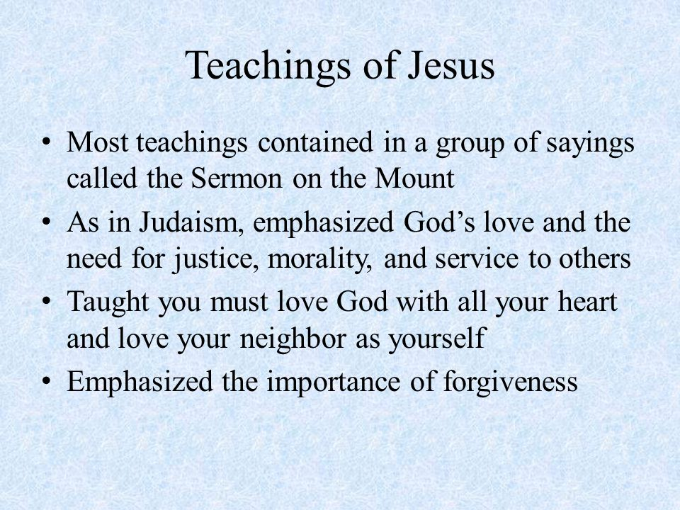 Teachings of Jesus Most teachings contained in a group of sayings called the Sermon on the Mount As in Judaism, emphasized God's love and the need for justice, morality, and service to others Taught you must love God with all your heart and love your neighbor as yourself Emphasized the importance of forgiveness