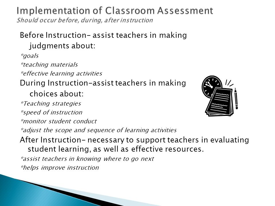 Before Instruction- assist teachers in making judgments about: *goals *teaching materials *effective learning activities During Instruction-assist teachers in making choices about: *Teaching strategies *speed of instruction *monitor student conduct *adjust the scope and sequence of learning activities After Instruction- necessary to support teachers in evaluating student learning, as well as effective resources.