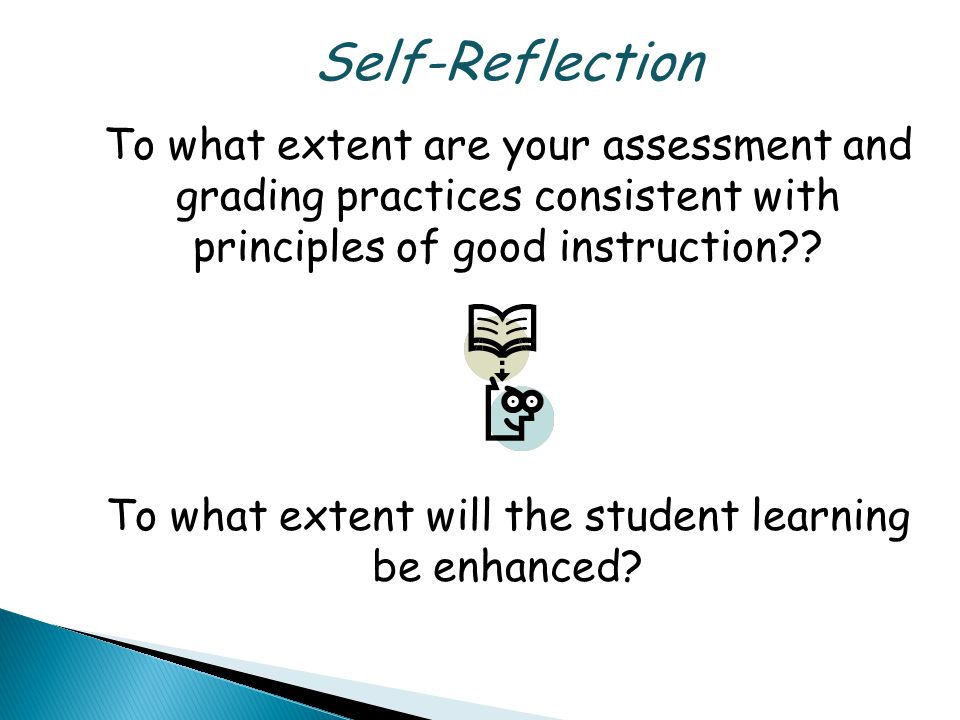 Self-Reflection To what extent are your assessment and grading practices consistent with principles of good instruction .