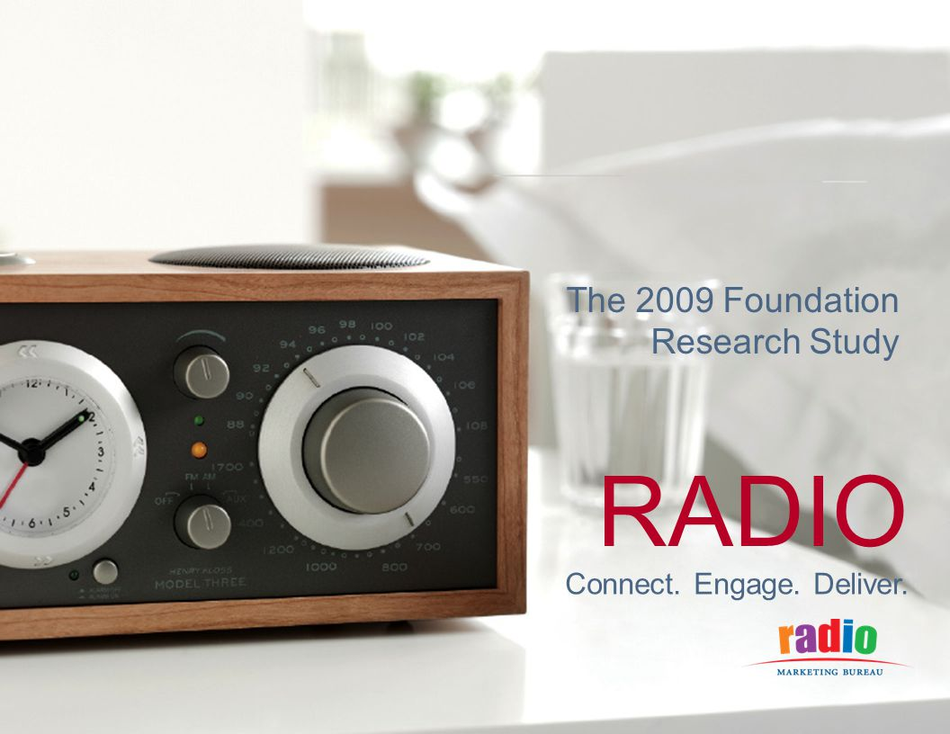 CONNECT. ENGAGE. DELIVER. RADIO Connect. Engage. Deliver. The 2009 Foundation Research Study