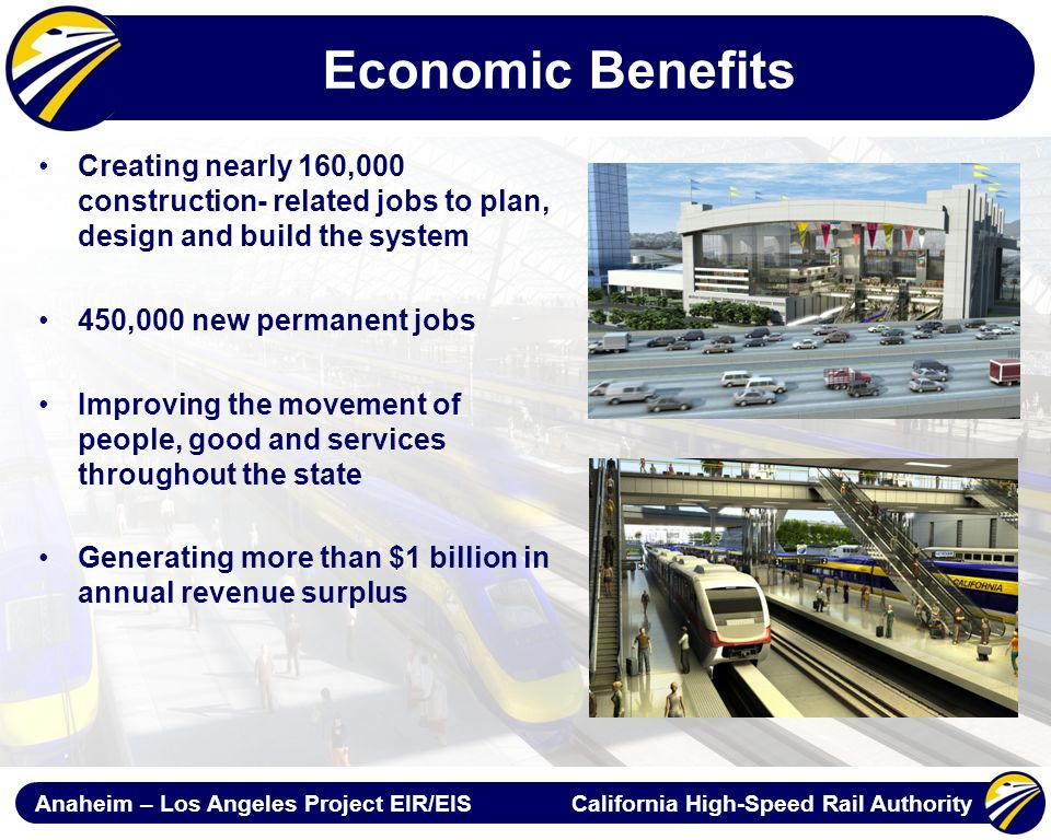 Anaheim – Los Angeles Project EIR/EIS California High-Speed Rail Authority Economic Benefits Creating nearly 160,000 construction- related jobs to plan, design and build the system 450,000 new permanent jobs Improving the movement of people, good and services throughout the state Generating more than $1 billion in annual revenue surplus